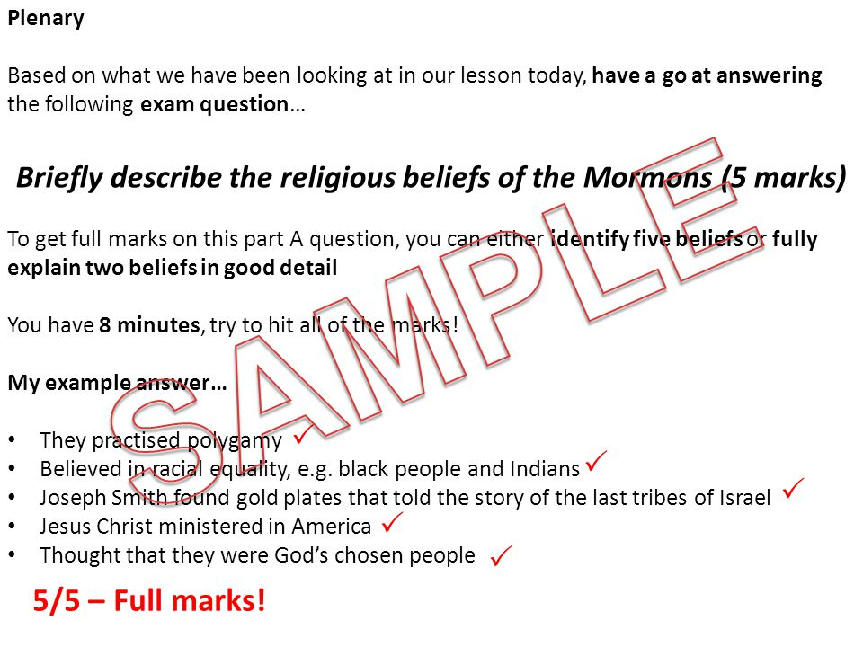 Plenary Based on what we have been looking at in our lesson today, have a go at answering the following exam question… Briefly describe the religious beliefs of the Mormons (5 marks) To get full marks on this part A question, you can either identify five beliefs or fully explain two beliefs in good detail You have 8 minutes, try to hit all of the marks.