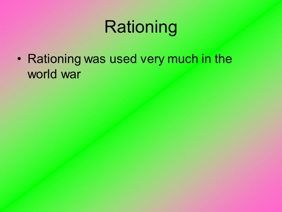 Rationing Rationing was used very much in the world war