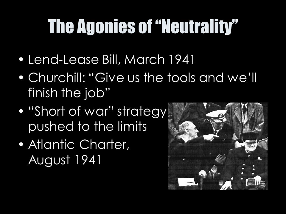"The Agonies of ""Neutrality"" Lend-Lease Bill, March 1941 Churchill: ""Give us the tools and we'll finish the job"" ""Short of war"" strategy pushed to the"