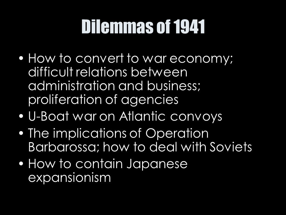 Dilemmas of 1941 How to convert to war economy; difficult relations between administration and business; proliferation of agencies U-Boat war on Atlan