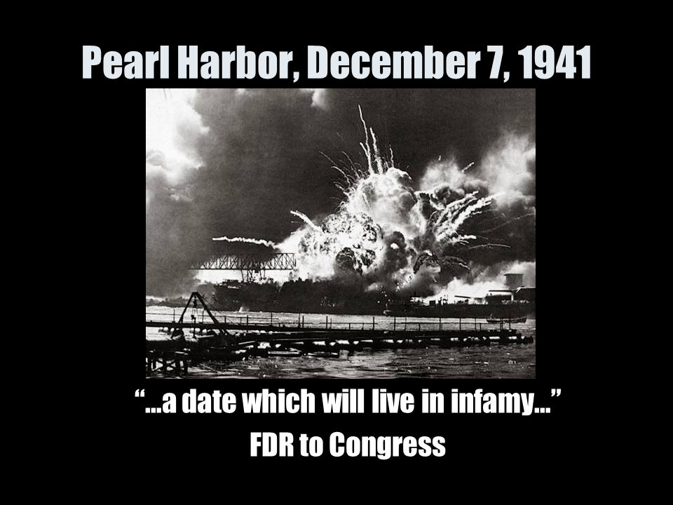"Pearl Harbor, December 7, 1941 ""…a date which will live in infamy…"" FDR to Congress"