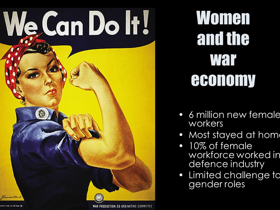 Women and the war economy 6 million new female workers Most stayed at home 10% of female workforce worked in defence industry Limited challenge to gen
