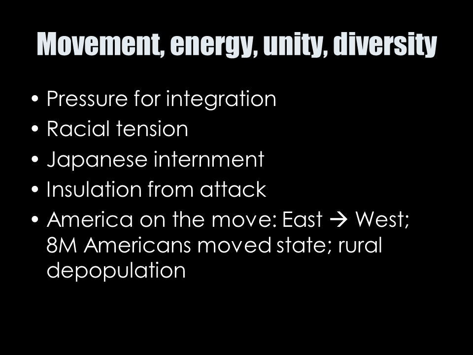 Movement, energy, unity, diversity Pressure for integration Racial tension Japanese internment Insulation from attack America on the move: East  West
