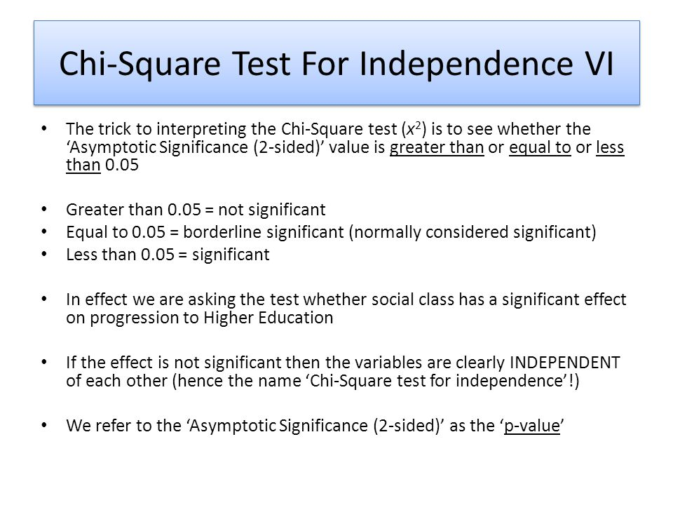 Chi-Square Test For Independence VI The trick to interpreting the Chi-Square test (x 2 ) is to see whether the 'Asymptotic Significance (2-sided)' value is greater than or equal to or less than 0.05 Greater than 0.05 = not significant Equal to 0.05 = borderline significant (normally considered significant) Less than 0.05 = significant In effect we are asking the test whether social class has a significant effect on progression to Higher Education If the effect is not significant then the variables are clearly INDEPENDENT of each other (hence the name 'Chi-Square test for independence'!) We refer to the 'Asymptotic Significance (2-sided)' as the 'p-value'