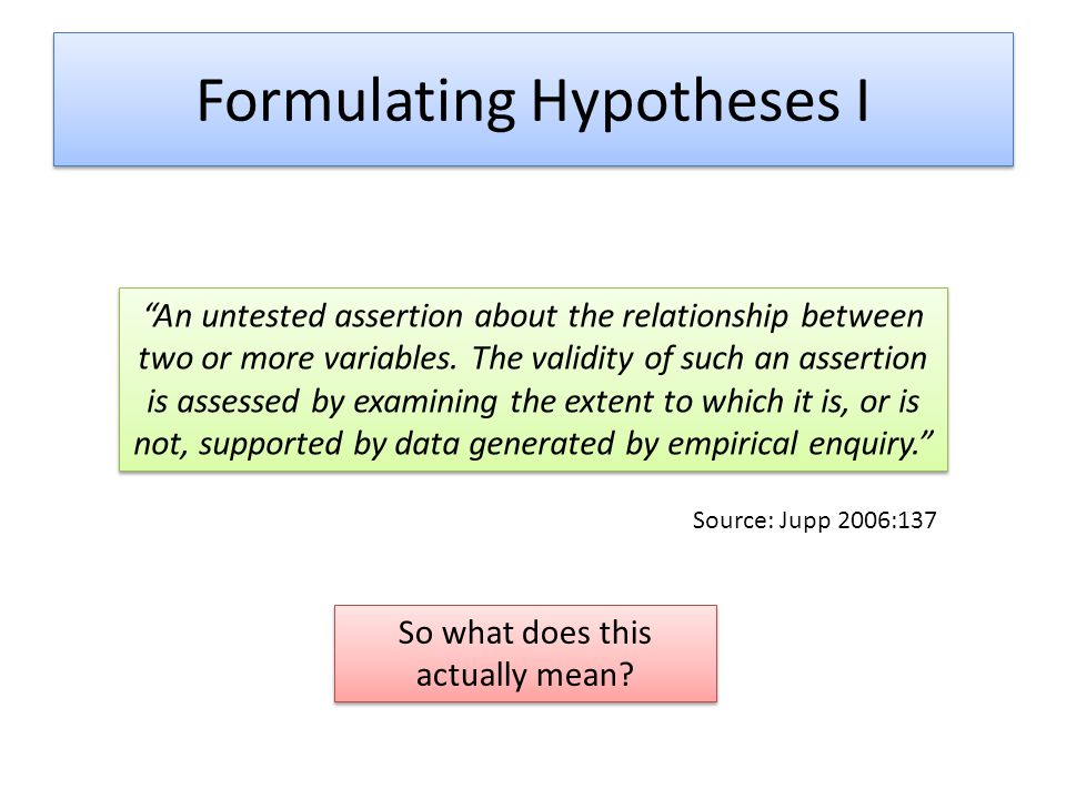 Formulating Hypotheses II Related to the 'Research Question' (RQ) But the RQ itself does not offer an approach to researching a phenomena, it only 'identifies' it Hypotheses allow dissection of larger questions Research Question:Why do students not progress to Higher Education.