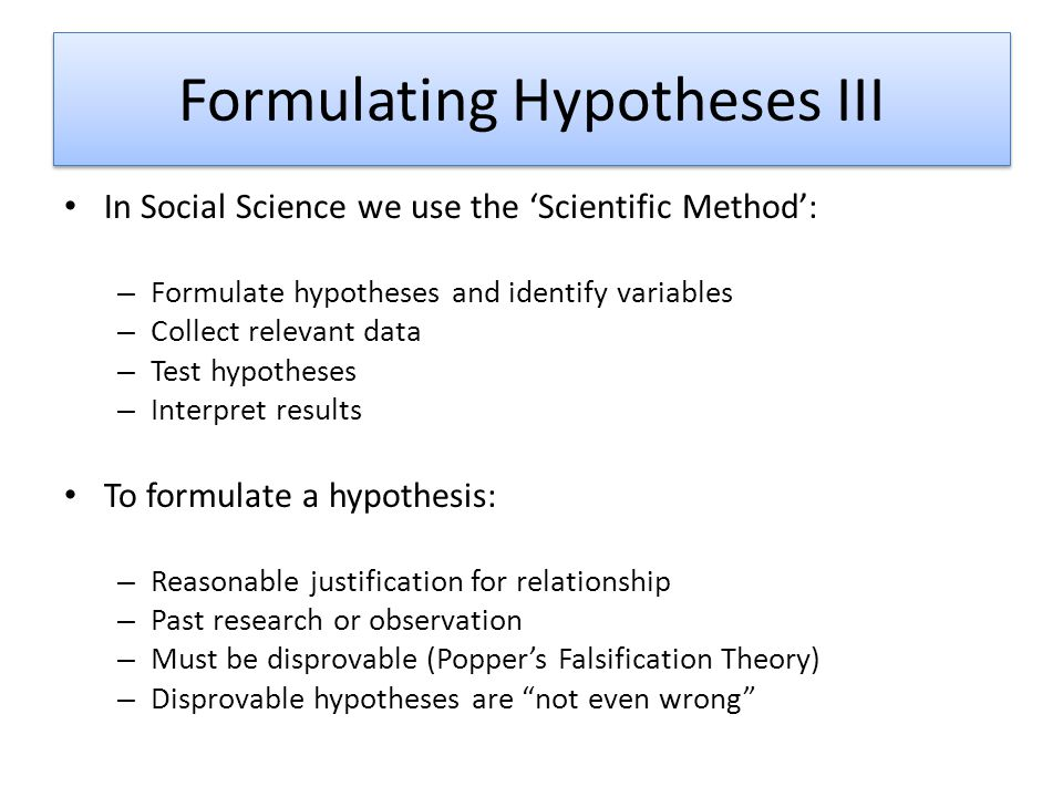 Formulating Hypotheses III In Social Science we use the 'Scientific Method': – Formulate hypotheses and identify variables – Collect relevant data – T