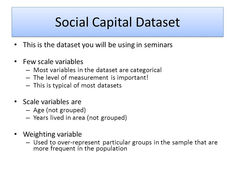 Social Capital Dataset This is the dataset you will be using in seminars Few scale variables – Most variables in the dataset are categorical – The level of measurement is important.