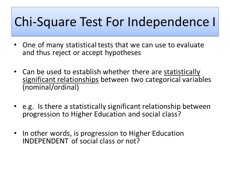 Chi-Square Test For Independence I One of many statistical tests that we can use to evaluate and thus reject or accept hypotheses Can be used to establish whether there are statistically significant relationships between two categorical variables (nominal/ordinal) e.g.