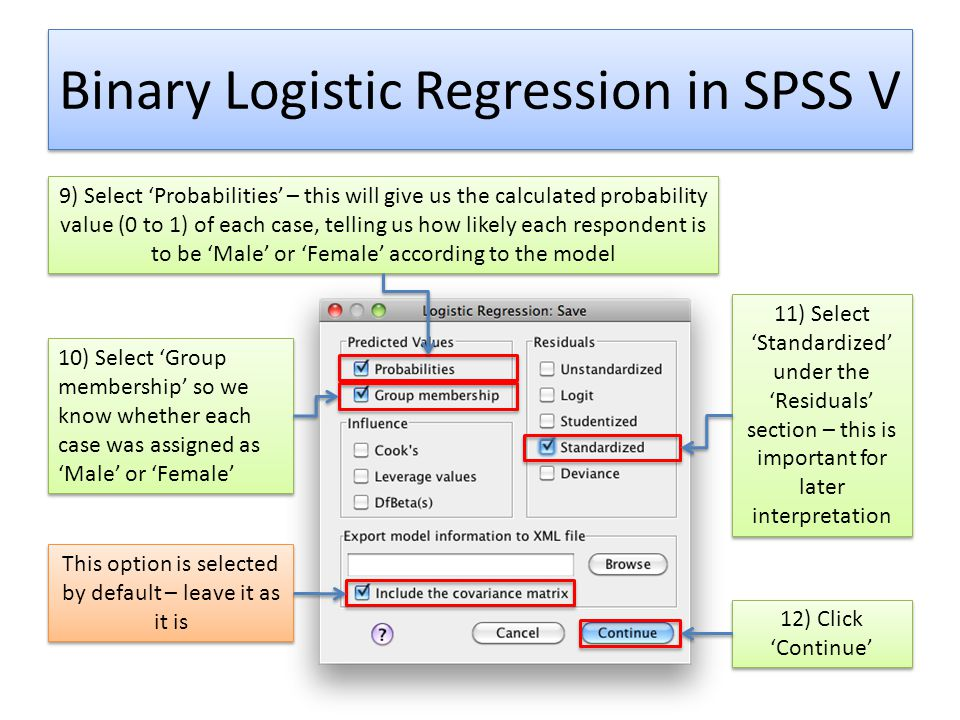 Binary Logistic Regression in SPSS V 9) Select 'Probabilities' – this will give us the calculated probability value (0 to 1) of each case, telling us