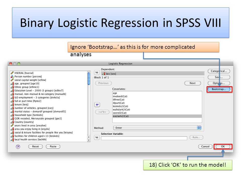 Binary Logistic Regression in SPSS VIII Ignore 'Bootstrap…' as this is for more complicated analyses 18) Click 'OK' to run the model!