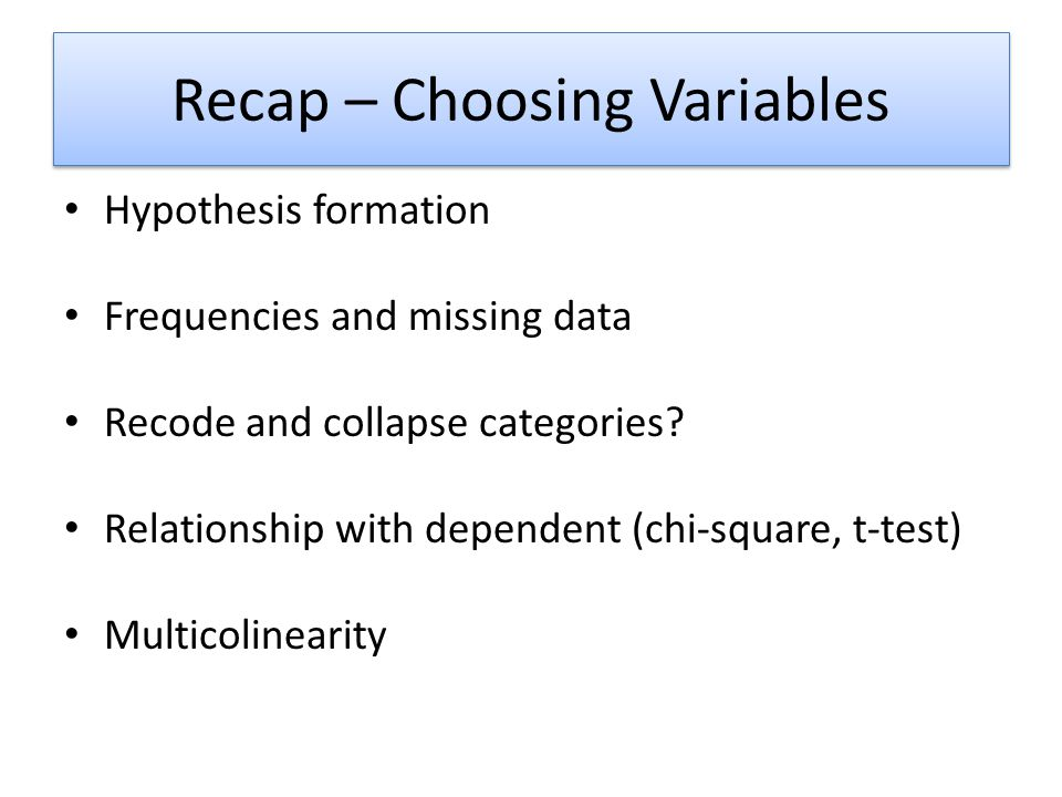 Recap – Choosing Variables Hypothesis formation Frequencies and missing data Recode and collapse categories.