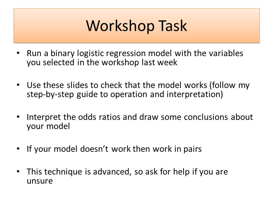 Workshop Task Run a binary logistic regression model with the variables you selected in the workshop last week Use these slides to check that the model works (follow my step-by-step guide to operation and interpretation) Interpret the odds ratios and draw some conclusions about your model If your model doesn't work then work in pairs This technique is advanced, so ask for help if you are unsure