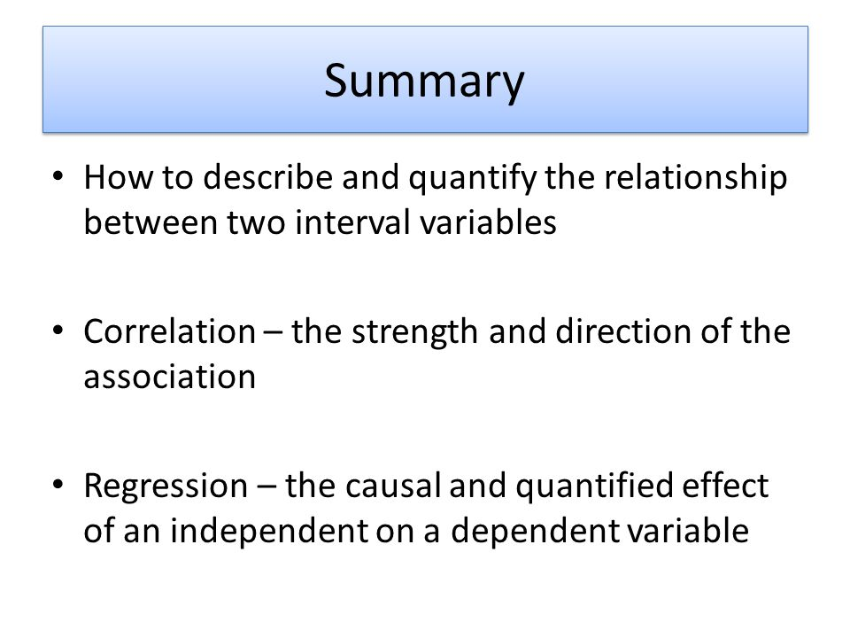 Summary How to describe and quantify the relationship between two interval variables Correlation – the strength and direction of the association Regre