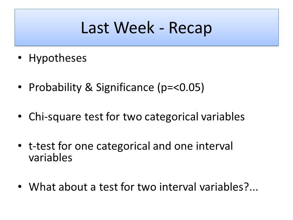 Last Week - Recap Hypotheses Probability & Significance (p=<0.05) Chi-square test for two categorical variables t-test for one categorical and one int