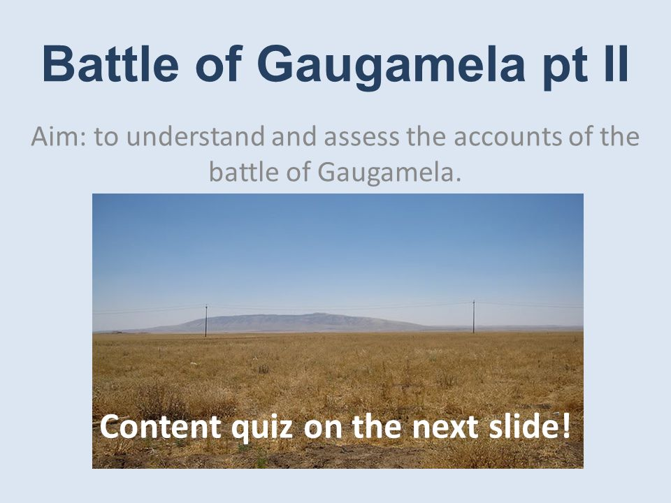 Battle of Gaugamela pt II Aim: to understand and assess the accounts of the battle of Gaugamela.