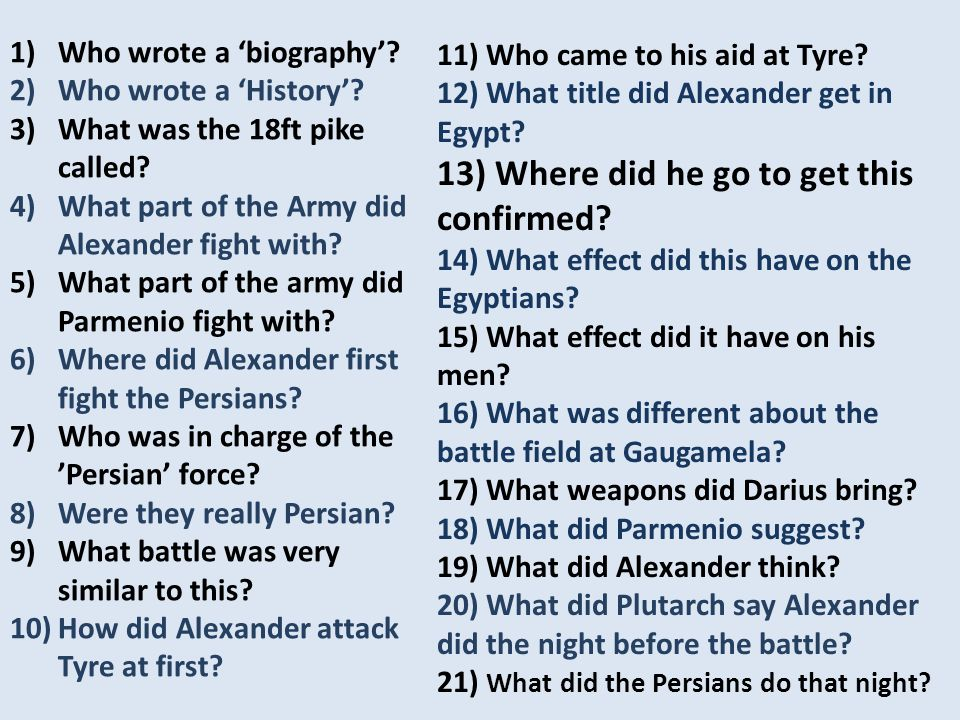 1)Plutarch 2)Arrian 3)Sarissa 4)Companion Cavalry 5)Phalanx/ Foot Companions 6)River Granicus 7)Memnon 8)Mostly Greek Mercenaries 9)Battle of Issus 10)Building a Mole 11) Cyprus/ Phoenicians 12) Pharoah/ Son on Ammon 13) Oracle at Siwah 14) Accepted him as the true king of Egypt 15) Didn't like it- turning 'foreign' 16) Vast, open and flat- no river 17) Scythe bearing chariots & Elephants 18) Attack at night 19) Wait until morning 20) Slept (as if he had already won) 21) Stayed in battle formation