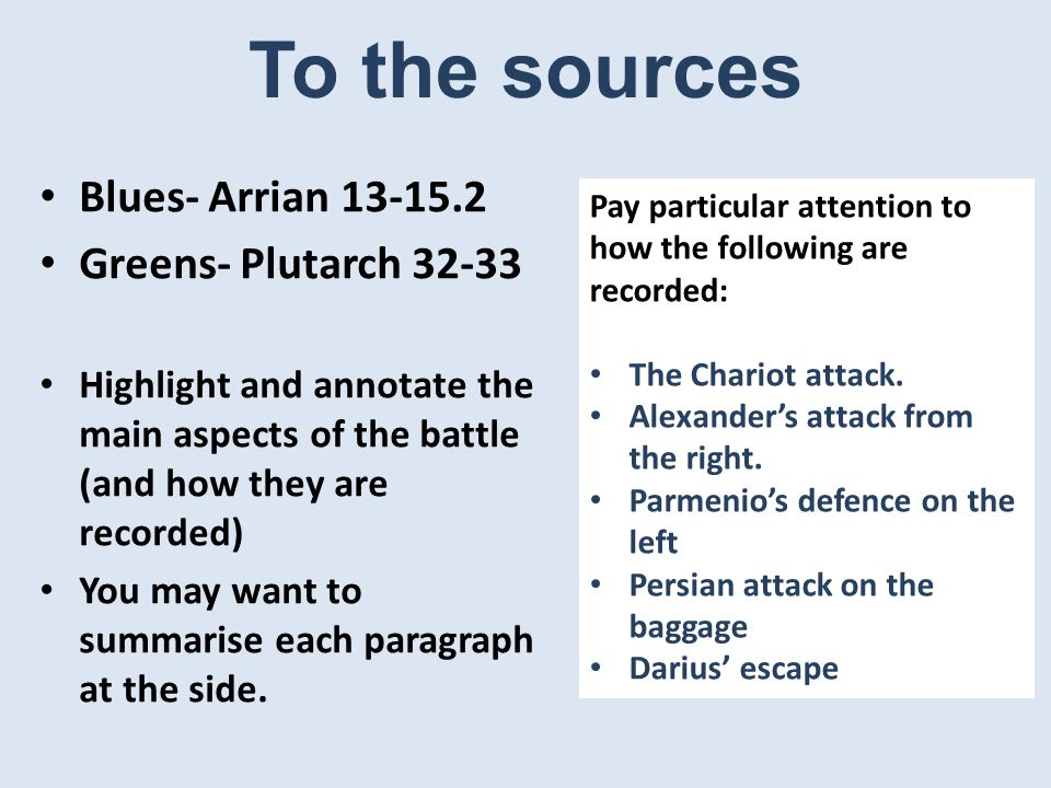 To the sources Blues- Arrian Greens- Plutarch Highlight and annotate the main aspects of the battle (and how they are recorded) You may want to summarise each paragraph at the side.