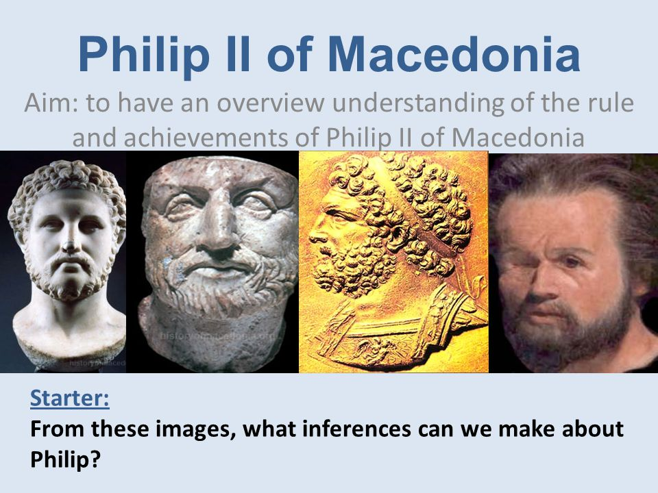 Philip II of Macedonia Aim: to have an overview understanding of the rule and achievements of Philip II of Macedonia Starter: From these images, what inferences can we make about Philip?
