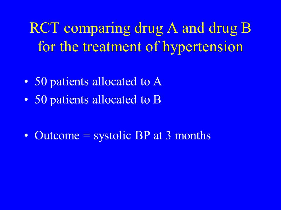 RCT comparing drug A and drug B for the treatment of hypertension 50 patients allocated to A 50 patients allocated to B Outcome = systolic BP at 3 mon