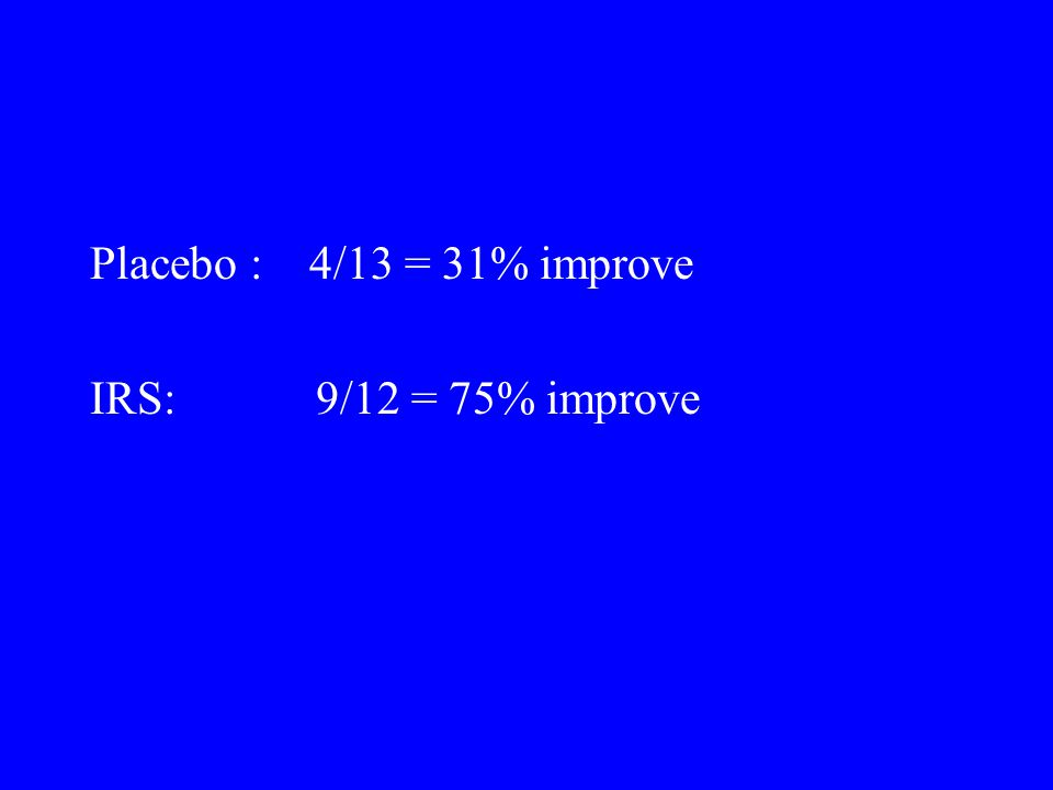 Placebo : 4/13 = 31% improve IRS: 9/12 = 75% improve