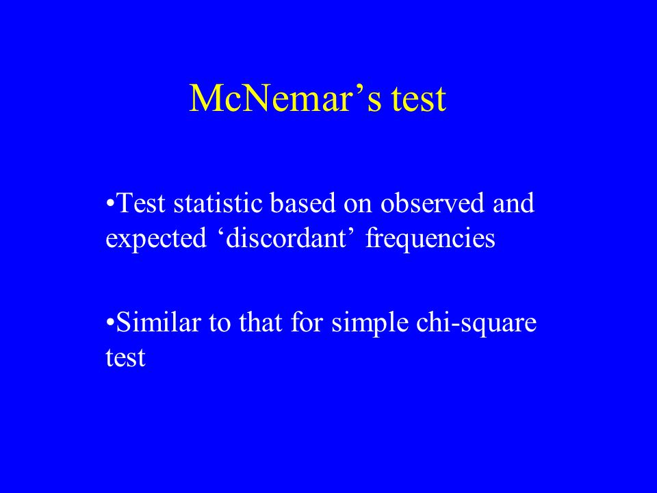 McNemar's test Test statistic based on observed and expected 'discordant' frequencies Similar to that for simple chi-square test