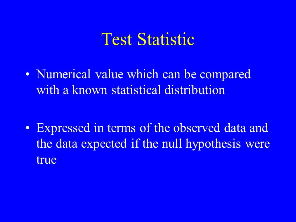 Test Statistic Numerical value which can be compared with a known statistical distribution Expressed in terms of the observed data and the data expect