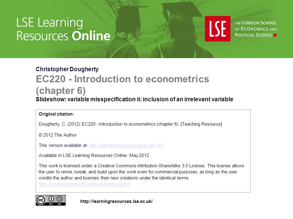 Christopher Dougherty EC220 - Introduction to econometrics (chapter 6) Slideshow: variable misspecification ii: inclusion of an irrelevant variable Original citation: Dougherty, C.