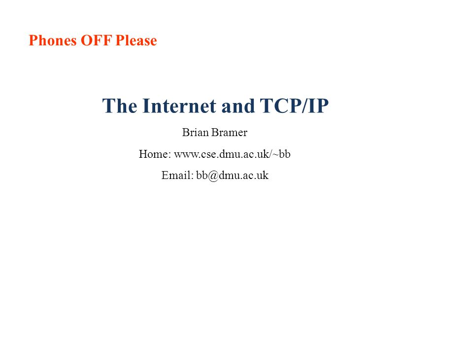 Phones OFF Please The Internet and TCP/IP Brian Bramer Home: www.cse.dmu.ac.uk/~bb Email: bb@dmu.ac.uk