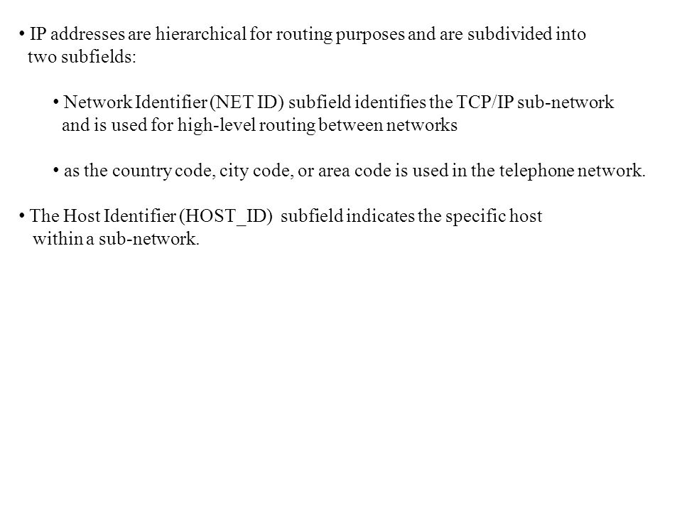 IP addresses are hierarchical for routing purposes and are subdivided into two subfields: Network Identifier (NET ID) subfield identifies the TCP/IP s