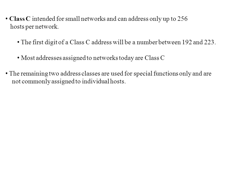 Class C intended for small networks and can address only up to 256 hosts per network. The first digit of a Class C address will be a number between 19