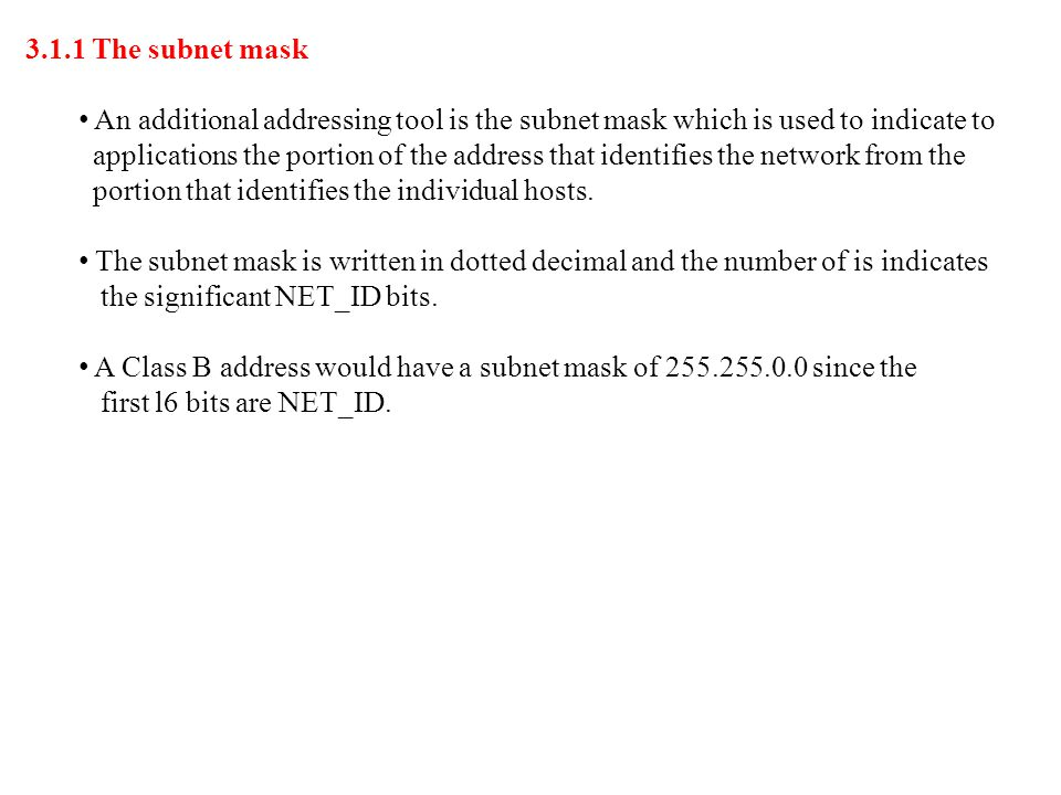 3.1.1 The subnet mask An additional addressing tool is the subnet mask which is used to indicate to applications the portion of the address that ident