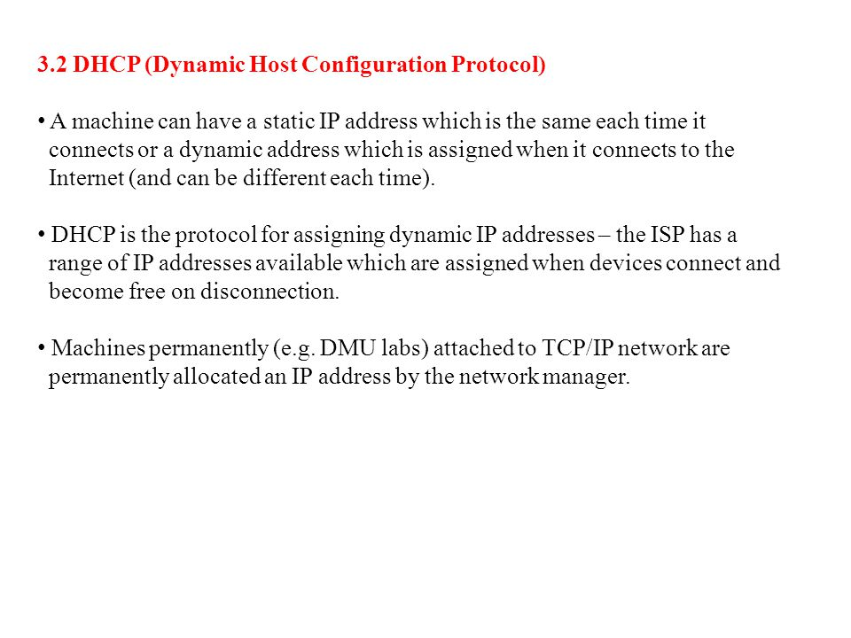 3.2 DHCP (Dynamic Host Configuration Protocol) A machine can have a static IP address which is the same each time it connects or a dynamic address whi