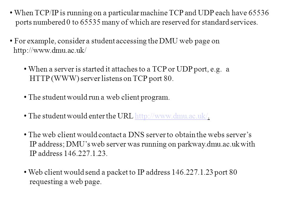 When TCP/IP is running on a particular machine TCP and UDP each have 65536 ports numbered 0 to 65535 many of which are reserved for standard services.