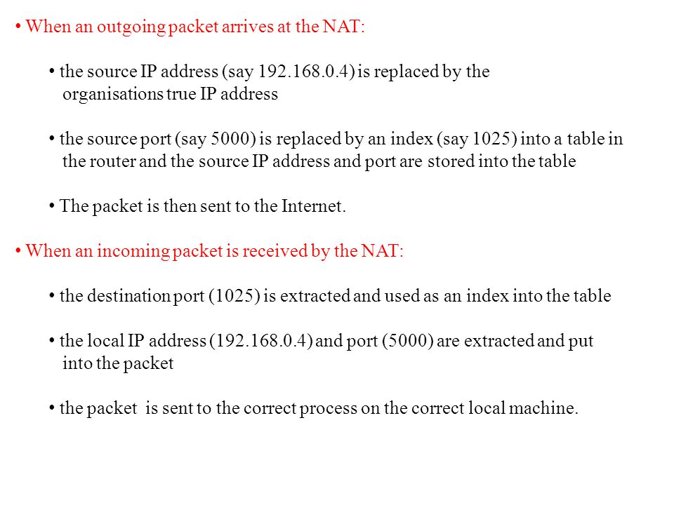 When an outgoing packet arrives at the NAT: the source IP address (say 192.168.0.4) is replaced by the organisations true IP address the source port (