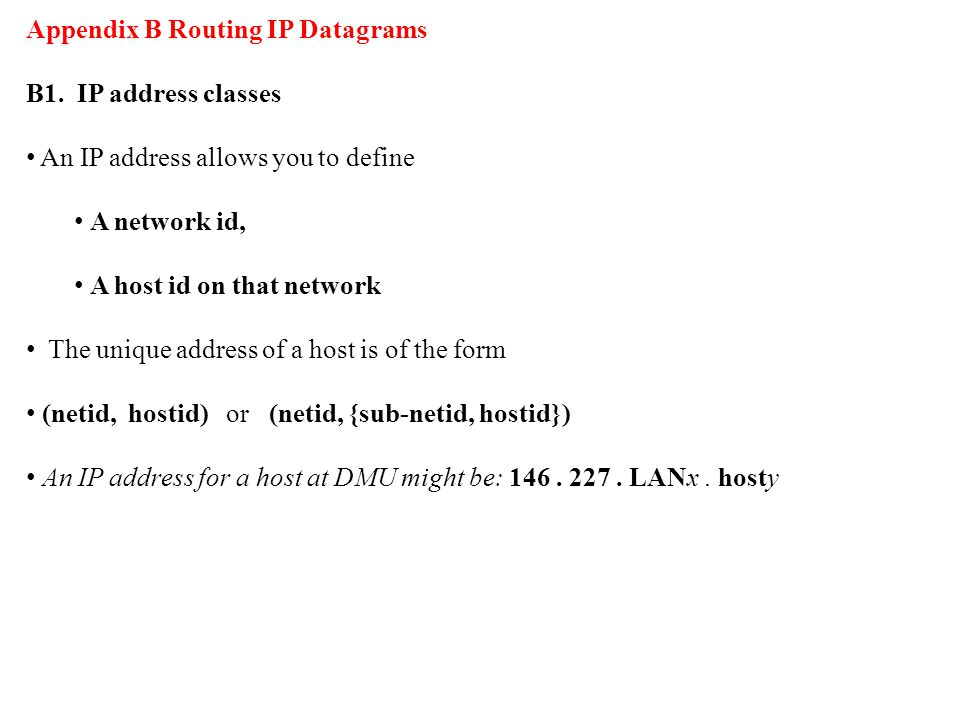 Appendix B Routing IP Datagrams B1. IP address classes An IP address allows you to define A network id, A host id on that network The unique address o