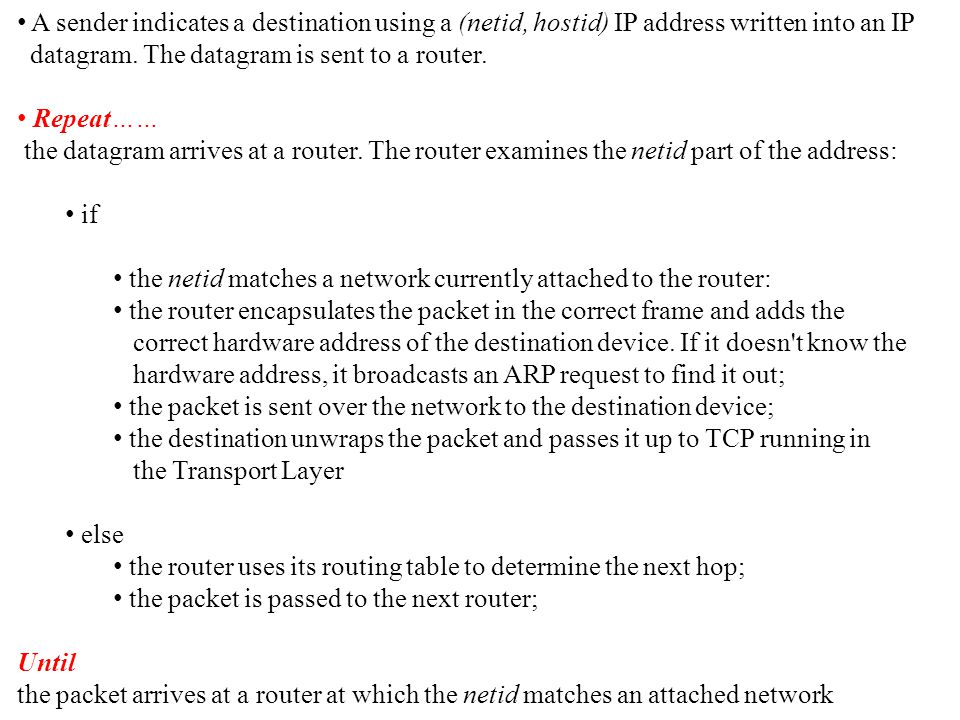 A sender indicates a destination using a (netid, hostid) IP address written into an IP datagram. The datagram is sent to a router. Repeat…… the datagr