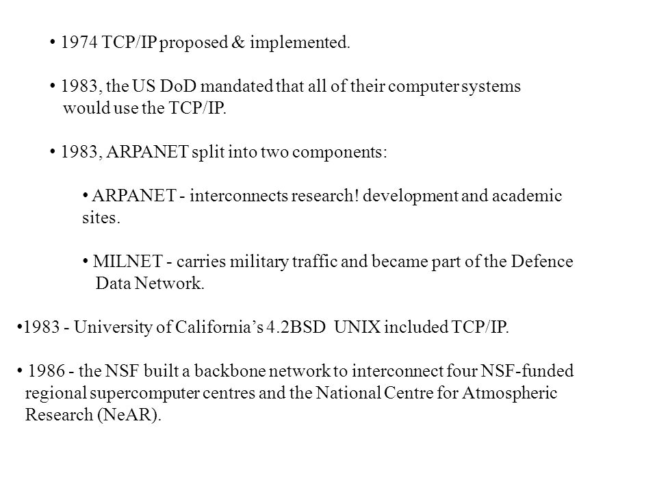 1974 TCP/IP proposed & implemented. 1983, the US DoD mandated that all of their computer systems would use the TCP/IP. 1983, ARPANET split into two co