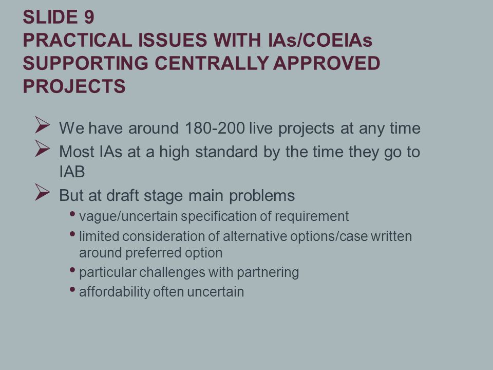 We have around 180-200 live projects at any time  Most IAs at a high standard by the time they go to IAB  But at draft stage main problems vague/uncertain specification of requirement limited consideration of alternative options/case written around preferred option particular challenges with partnering affordability often uncertain SLIDE 9 PRACTICAL ISSUES WITH IAs/COEIAs SUPPORTING CENTRALLY APPROVED PROJECTS