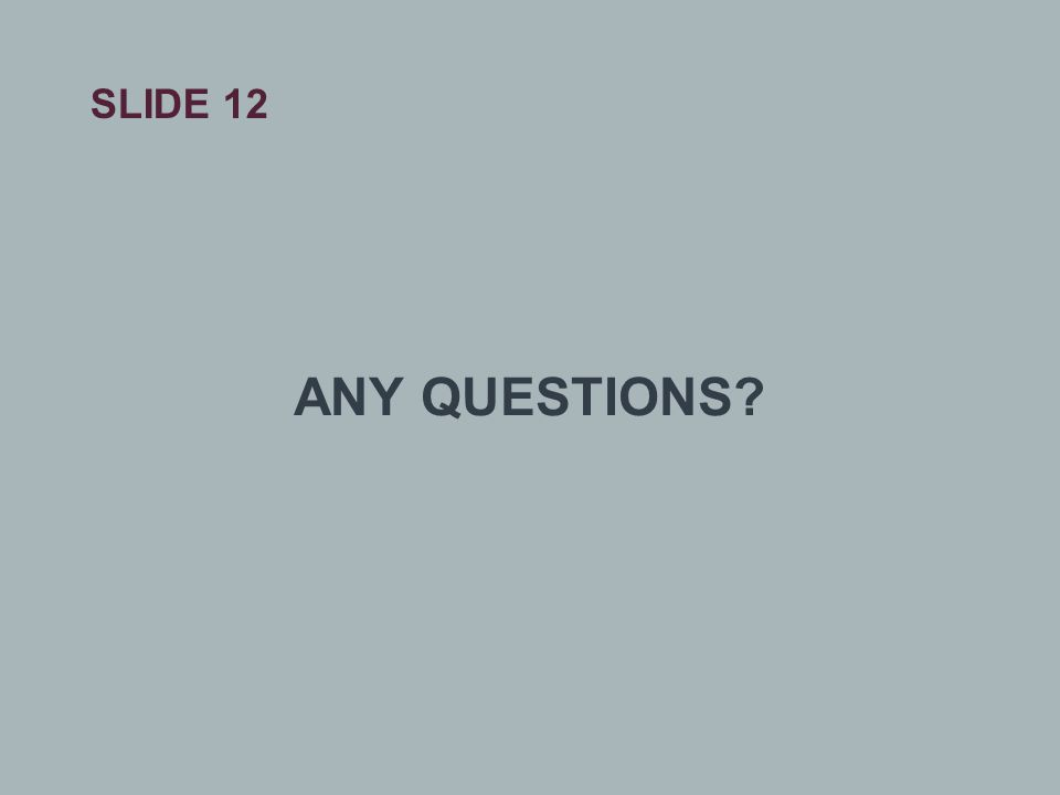 SLIDE 12 ANY QUESTIONS?
