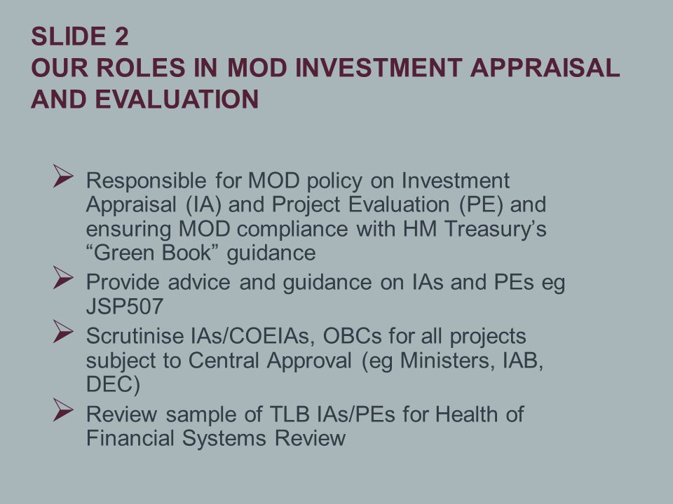  Responsible for MOD policy on Investment Appraisal (IA) and Project Evaluation (PE) and ensuring MOD compliance with HM Treasury's Green Book guidance  Provide advice and guidance on IAs and PEs eg JSP507  Scrutinise IAs/COEIAs, OBCs for all projects subject to Central Approval (eg Ministers, IAB, DEC)  Review sample of TLB IAs/PEs for Health of Financial Systems Review SLIDE 2 OUR ROLES IN MOD INVESTMENT APPRAISAL AND EVALUATION