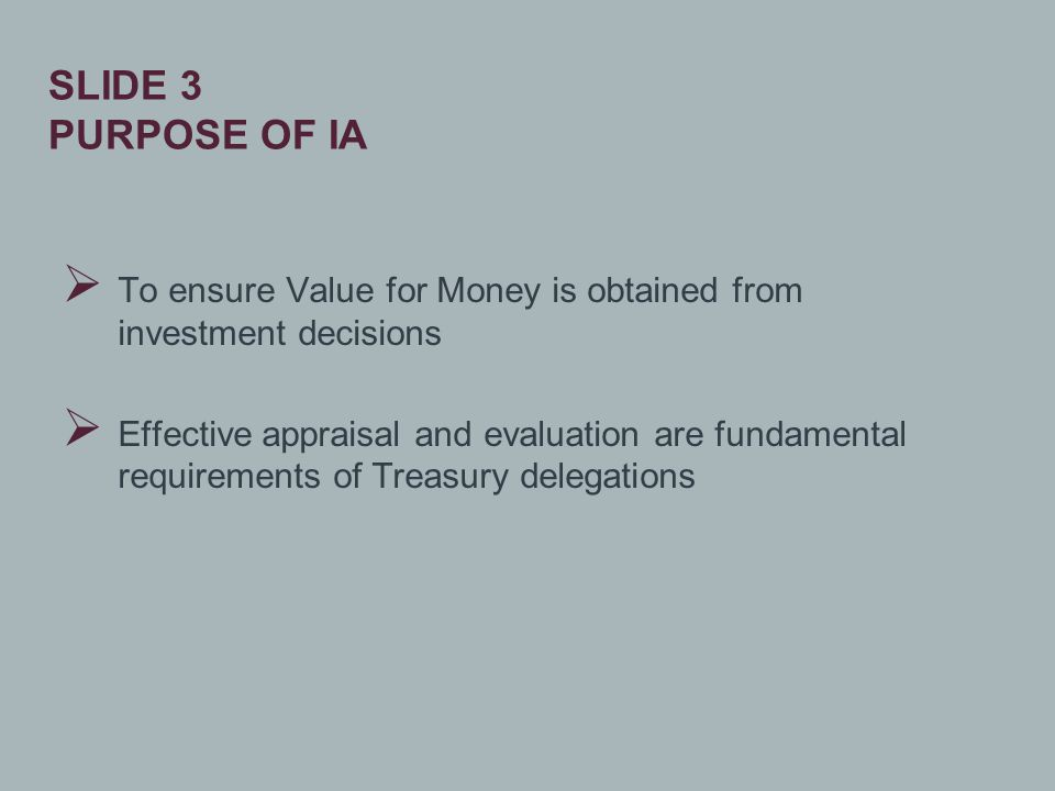  To ensure Value for Money is obtained from investment decisions  Effective appraisal and evaluation are fundamental requirements of Treasury delegations SLIDE 3 PURPOSE OF IA