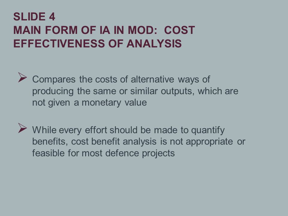  Compares the costs of alternative ways of producing the same or similar outputs, which are not given a monetary value  While every effort should be made to quantify benefits, cost benefit analysis is not appropriate or feasible for most defence projects SLIDE 4 MAIN FORM OF IA IN MOD: COST EFFECTIVENESS OF ANALYSIS