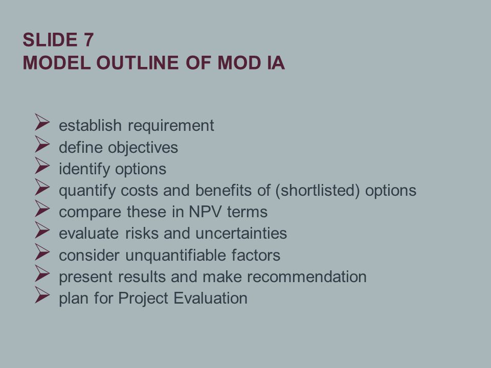  establish requirement  define objectives  identify options  quantify costs and benefits of (shortlisted) options  compare these in NPV terms  evaluate risks and uncertainties  consider unquantifiable factors  present results and make recommendation  plan for Project Evaluation SLIDE 7 MODEL OUTLINE OF MOD IA
