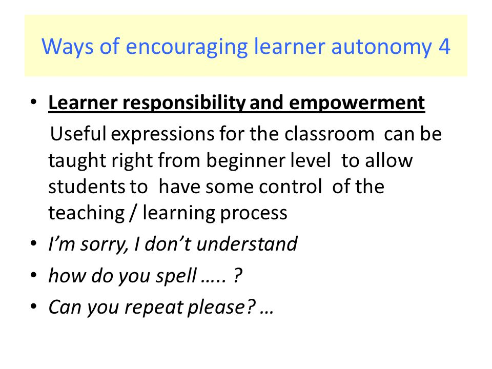 Ways of encouraging learner autonomy 4 Learner responsibility and empowerment Useful expressions for the classroom can be taught right from beginner level to allow students to have some control of the teaching / learning process I'm sorry, I don't understand how do you spell …..