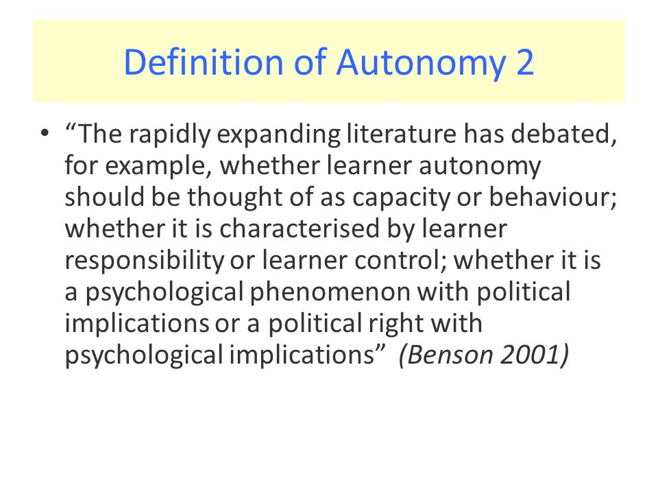 Definition of Autonomy 2 The rapidly expanding literature has debated, for example, whether learner autonomy should be thought of as capacity or behaviour; whether it is characterised by learner responsibility or learner control; whether it is a psychological phenomenon with political implications or a political right with psychological implications (Benson 2001)
