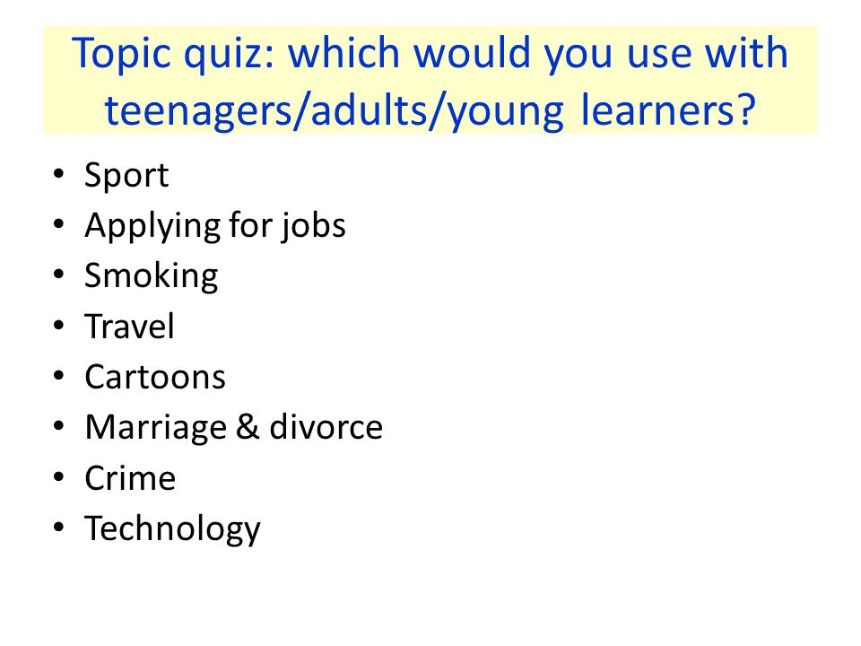 Topic quiz: which would you use with teenagers/adults/young learners.