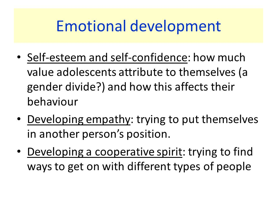 Emotional development Self-esteem and self-confidence: how much value adolescents attribute to themselves (a gender divide ) and how this affects their behaviour Developing empathy: trying to put themselves in another person's position.