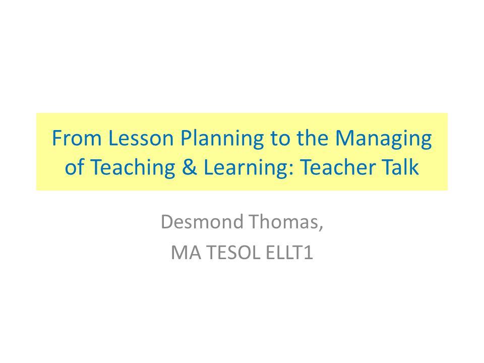 From Lesson Planning to the Managing of Teaching & Learning: Teacher Talk Desmond Thomas, MA TESOL ELLT1