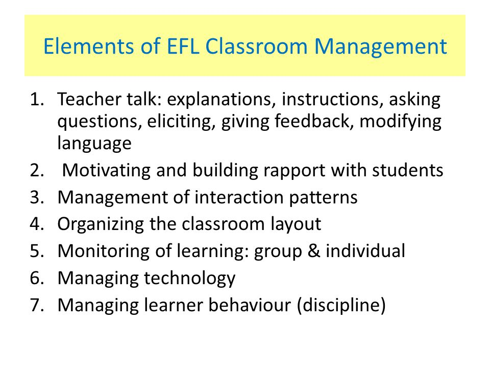 Elements of EFL Classroom Management 1.Teacher talk: explanations, instructions, asking questions, eliciting, giving feedback, modifying language 2.
