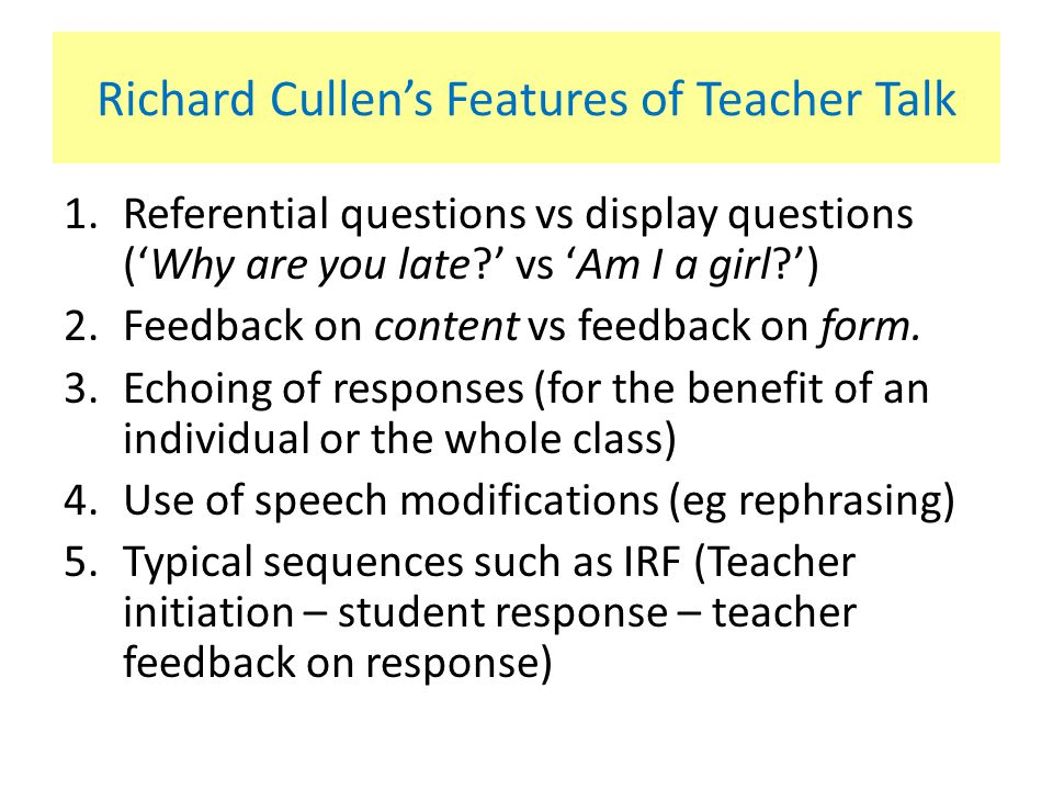 Richard Cullen's Features of Teacher Talk 1.Referential questions vs display questions ('Why are you late?' vs 'Am I a girl?') 2.Feedback on content vs feedback on form.